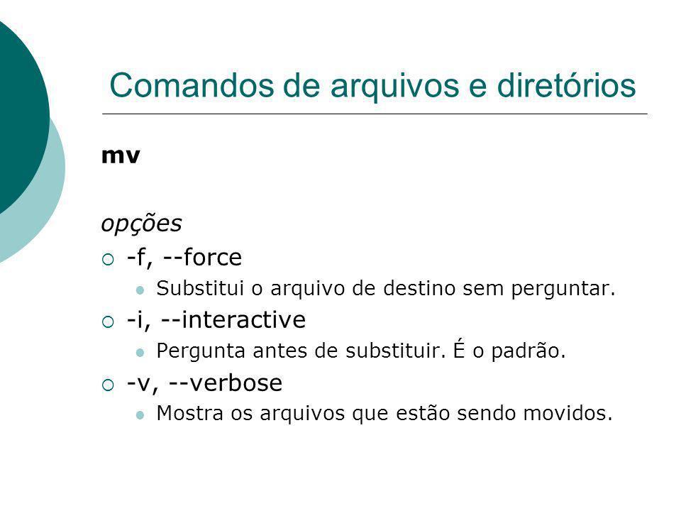Comandos de arquivos e diretórios mv opções -f, --force Substitui o arquivo de destino sem perguntar. -i, --interactive Pergunta antes de substituir.