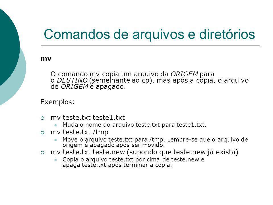Comandos de arquivos e diretórios mv O comando mv copia um arquivo da ORIGEM para o DESTINO (semelhante ao cp), mas após a cópia, o arquivo de ORIGEM