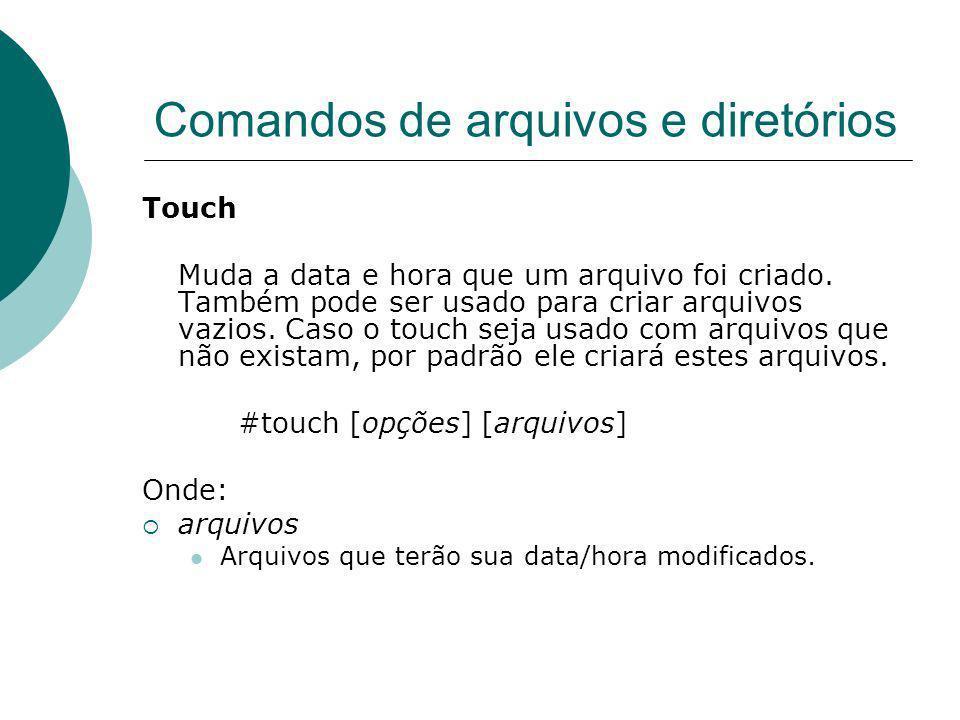 Comandos de arquivos e diretórios Touch Muda a data e hora que um arquivo foi criado. Também pode ser usado para criar arquivos vazios. Caso o touch s