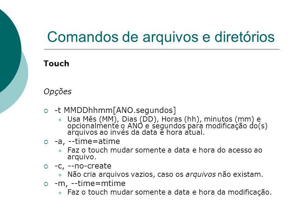 Comandos de arquivos e diretórios Touch Opções -t MMDDhhmm[ANO.segundos] Usa Mês (MM), Dias (DD), Horas (hh), minutos (mm) e opcionalmente o ANO e seg