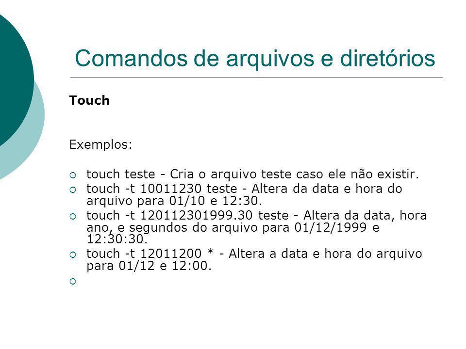 Comandos de arquivos e diretórios Touch Exemplos: touch teste - Cria o arquivo teste caso ele não existir. touch -t 10011230 teste - Altera da data e
