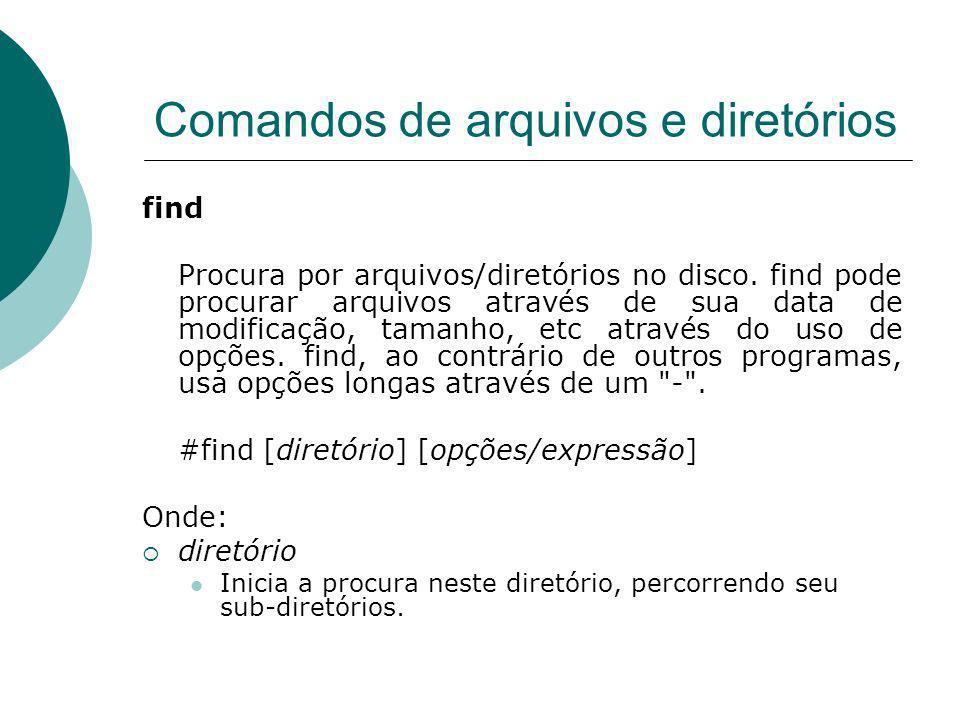 Comandos de arquivos e diretórios find Procura por arquivos/diretórios no disco. find pode procurar arquivos através de sua data de modificação, taman