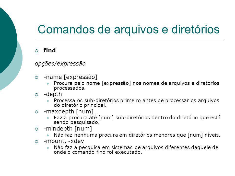 Comandos de arquivos e diretórios find opções/expressão -name [expressão] Procura pelo nome [expressão] nos nomes de arquivos e diretórios processados