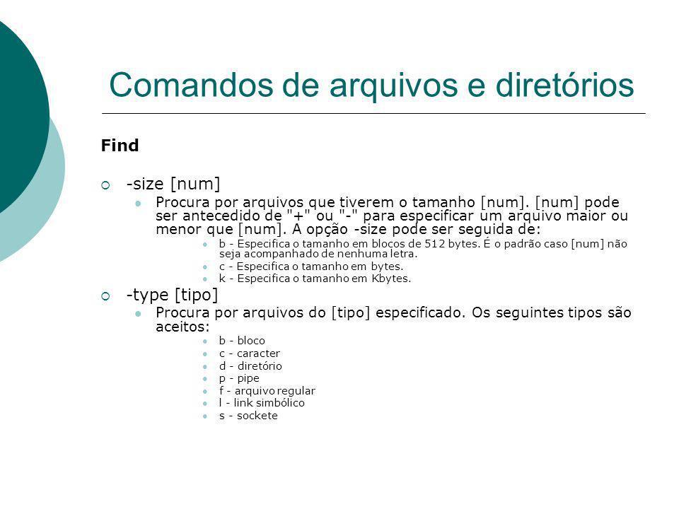 Comandos de arquivos e diretórios Find -size [num] Procura por arquivos que tiverem o tamanho [num]. [num] pode ser antecedido de