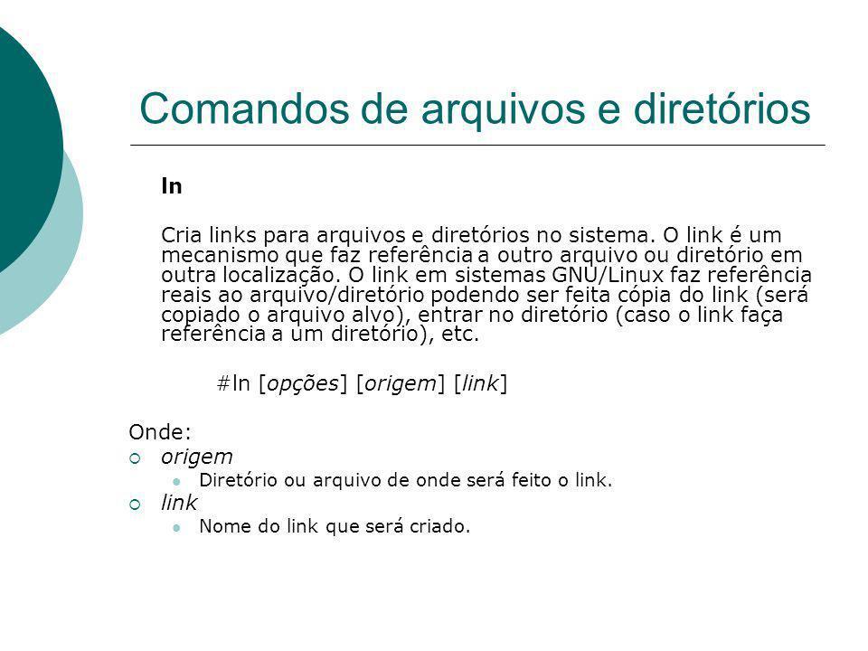 Comandos de arquivos e diretórios ln Cria links para arquivos e diretórios no sistema. O link é um mecanismo que faz referência a outro arquivo ou dir