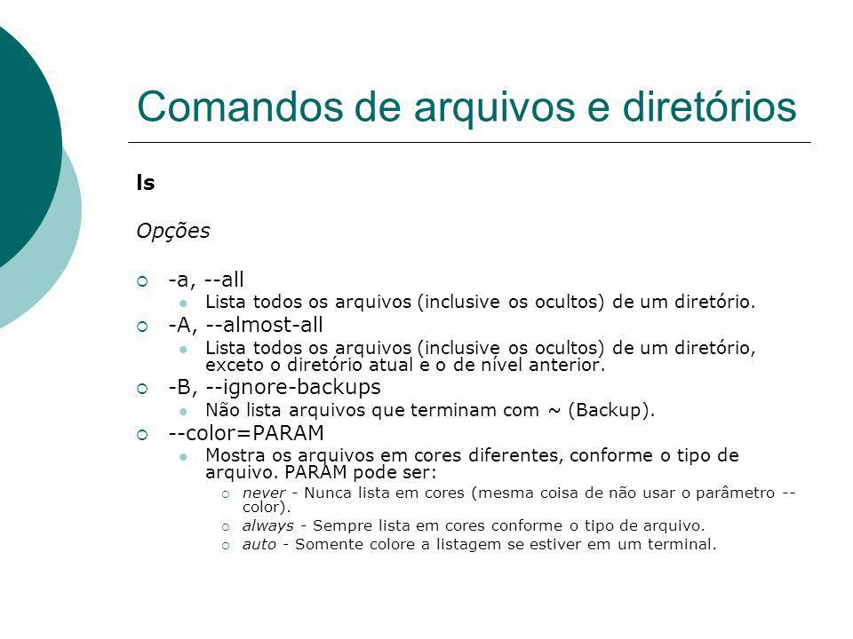 Comandos de arquivos e diretórios ls Opções -a, --all Lista todos os arquivos (inclusive os ocultos) de um diretório. -A, --almost-all Lista todos os