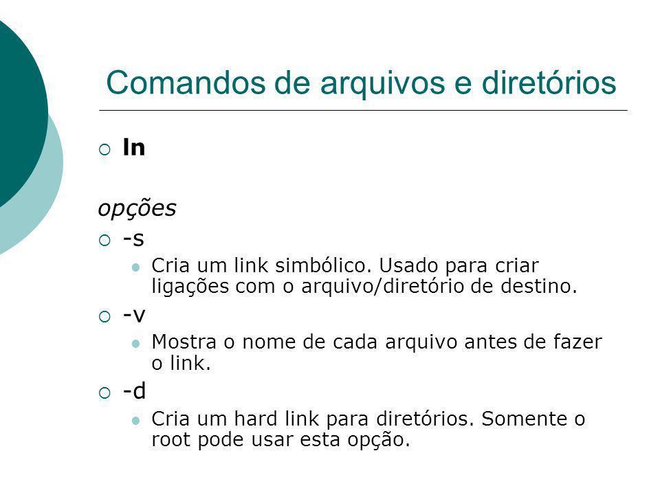 Comandos de arquivos e diretórios ln opções -s Cria um link simbólico. Usado para criar ligações com o arquivo/diretório de destino. -v Mostra o nome