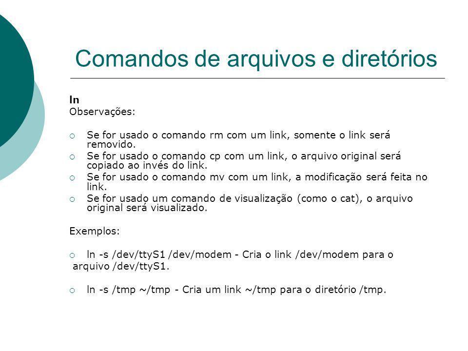 Comandos de arquivos e diretórios ln Observações: Se for usado o comando rm com um link, somente o link será removido. Se for usado o comando cp com u
