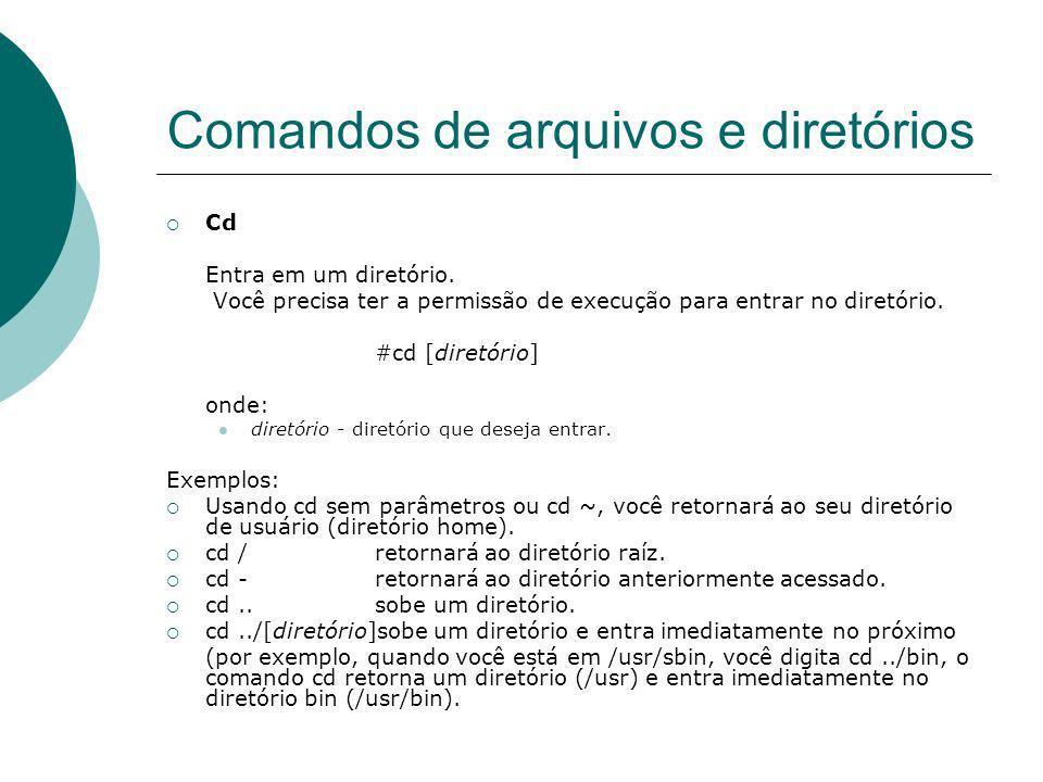 Comandos de arquivos e diretórios Cd Entra em um diretório. Você precisa ter a permissão de execução para entrar no diretório. #cd [diretório] onde: d