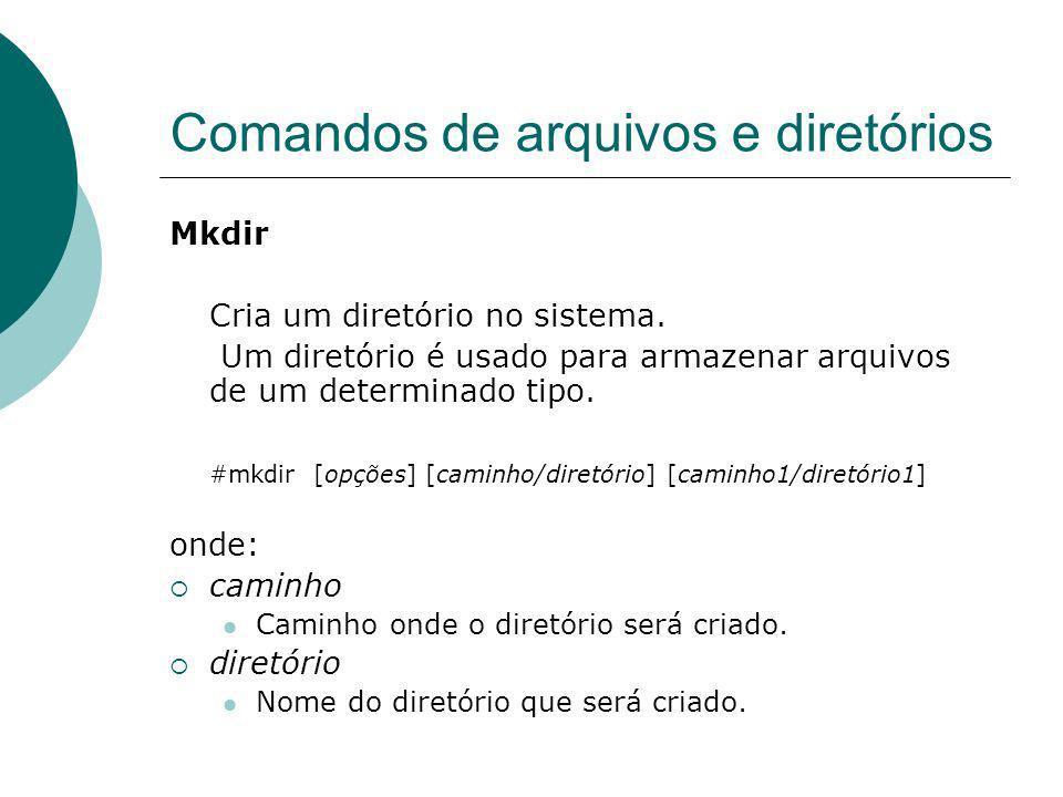 Comandos de arquivos e diretórios Mkdir Cria um diretório no sistema. Um diretório é usado para armazenar arquivos de um determinado tipo. #mkdir [opç