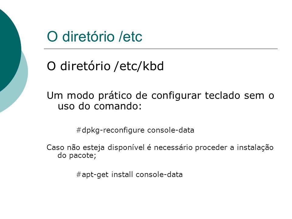 O diretório /etc O diretório /etc/kbd Um modo prático de configurar teclado sem o uso do comando: #dpkg-reconfigure console-data Caso não esteja dispo