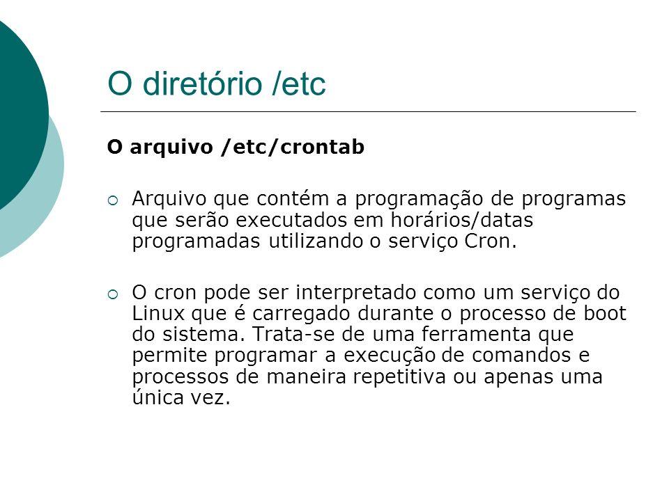 O diretório /etc O arquivo /etc/crontab o crontab dever ser configurado com o comando seguinte: #crontab –e o contrab nada mais é do que um agendador de tarefas do sistema.