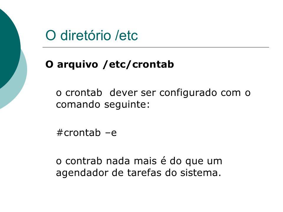O diretório /etc O arquivo /etc/crontab o crontab dever ser configurado com o comando seguinte: #crontab –e o contrab nada mais é do que um agendador
