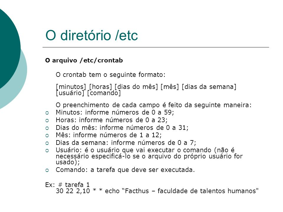O diretório /etc O arquivo /etc/crontab O crontab tem o seguinte formato: [minutos] [horas] [dias do mês] [mês] [dias da semana] [usuário] [comando] O