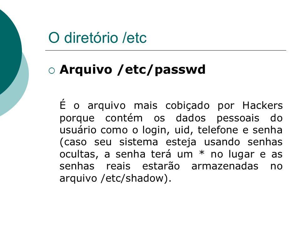 O diretório /etc Arquivo /etc/passwd É o arquivo mais cobiçado por Hackers porque contém os dados pessoais do usuário como o login, uid, telefone e se
