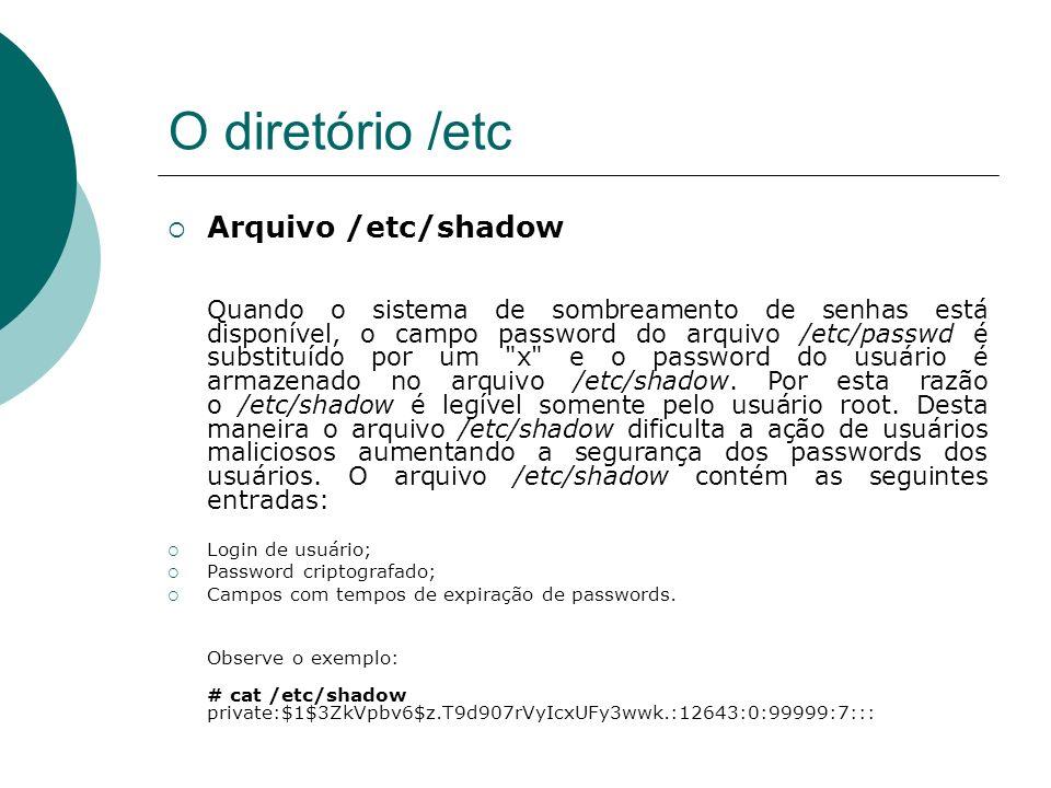 O diretório /etc Arquivo /etc/shadow Quando o sistema de sombreamento de senhas está disponível, o campo password do arquivo /etc/passwd é substituído