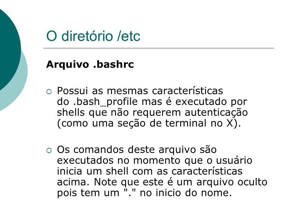 O diretório /etc Diretório /etc/skel Este diretório contém os modelos de arquivos.bash_profile e.bashrc que serão copiados para o diretório pessoal dos usuários no momento que for criada uma conta no sistema.