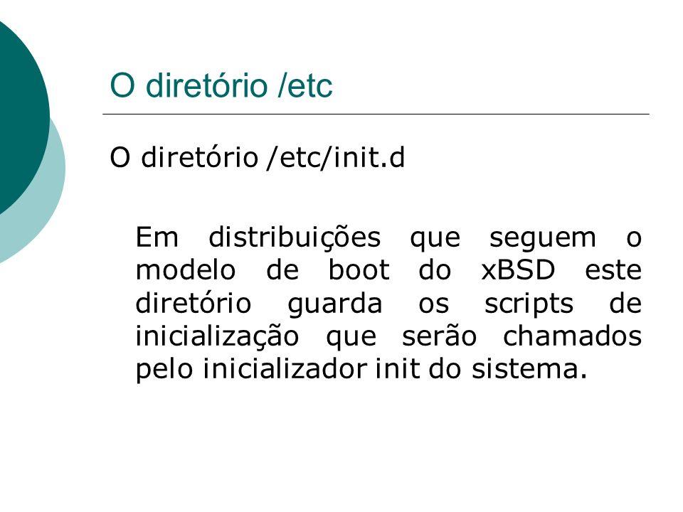 O diretório /etc O diretório /etc/init.d Em distribuições que seguem o modelo de boot do xBSD este diretório guarda os scripts de inicialização que se