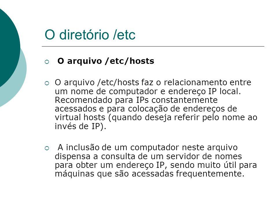 O diretório /etc O arquivo /etc/hosts A desvantagem de se construir uma lista extensa de endereços neste arquivo é a necessidade de mantê-lo atualizado, se o endereço IP de algum computador for modificado, esta alteração deverá ser feita em cada um dos arquivos hosts das máquinas da rede.
