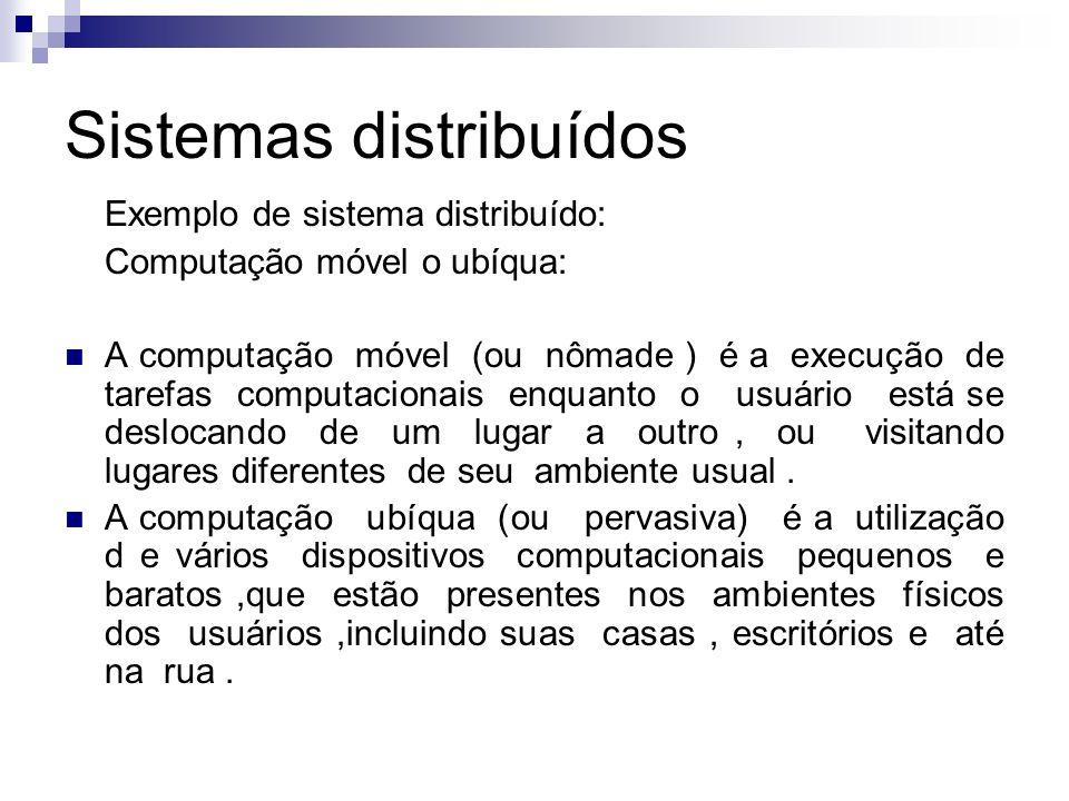 Sistemas distribuídos Exemplo de sistema distribuído: Computação móvel o ubíqua: A computação móvel (ou nômade ) é a execução de tarefas computacionai