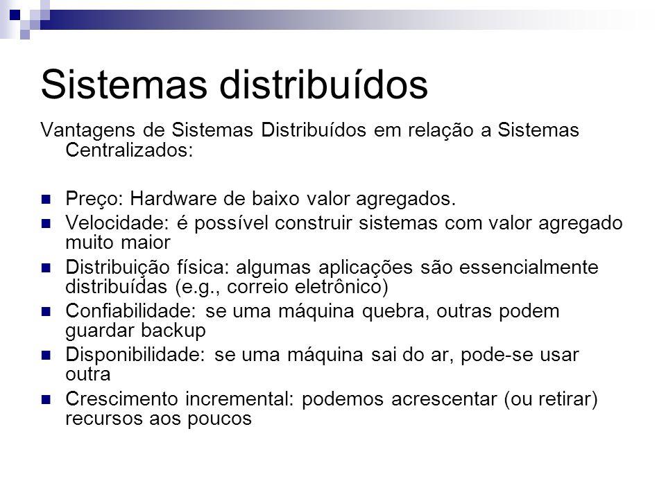 Sistemas distribuídos Vantagens de Sistemas Distribuídos em relação a Sistemas Centralizados: Preço: Hardware de baixo valor agregados. Velocidade: é