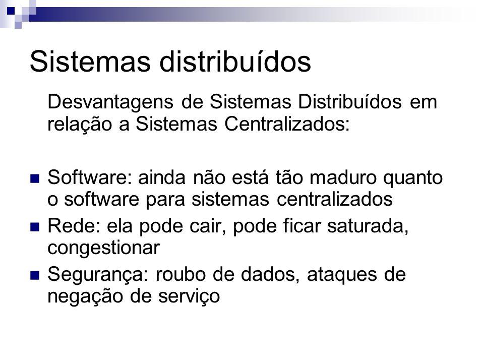 Sistemas distribuídos Desvantagens de Sistemas Distribuídos em relação a Sistemas Centralizados: Software: ainda não está tão maduro quanto o software