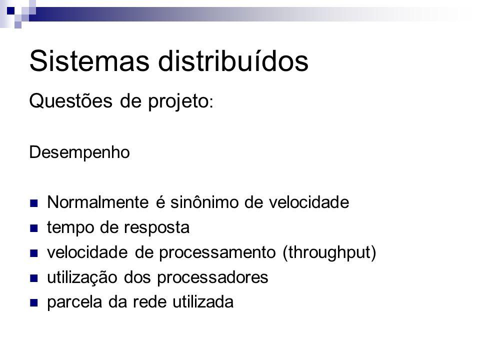 Sistemas distribuídos Questões de projeto : Desempenho Normalmente é sinônimo de velocidade tempo de resposta velocidade de processamento (throughput)
