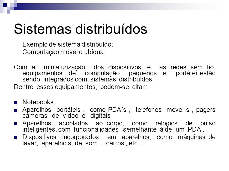 Sistemas distribuídos Exemplo de sistema distribuído: Computação móvel o ubíqua: A computação móvel (ou nômade ) é a execução de tarefas computacionais enquanto o usuário está se deslocando de um lugar a outro, ou visitando lugares diferentes de seu ambiente usual.