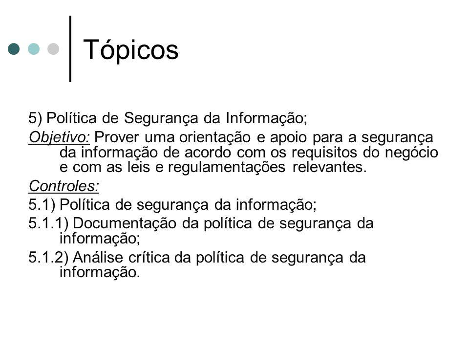 Tópicos 5) Política de Segurança da Informação; Objetivo: Prover uma orientação e apoio para a segurança da informação de acordo com os requisitos do negócio e com as leis e regulamentações relevantes.