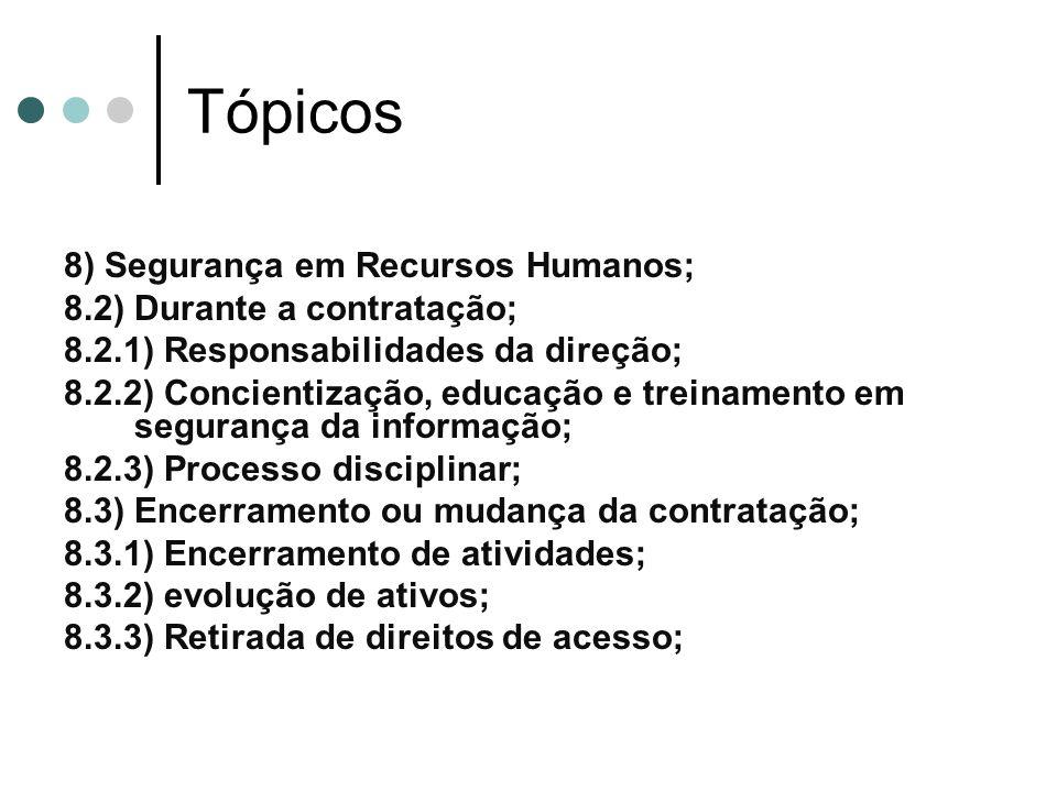 Tópicos 8) Segurança em Recursos Humanos; 8.2) Durante a contratação; 8.2.1) Responsabilidades da direção; 8.2.2) Concientização, educação e treinamento em segurança da informação; 8.2.3) Processo disciplinar; 8.3) Encerramento ou mudança da contratação; 8.3.1) Encerramento de atividades; 8.3.2) evolução de ativos; 8.3.3) Retirada de direitos de acesso;