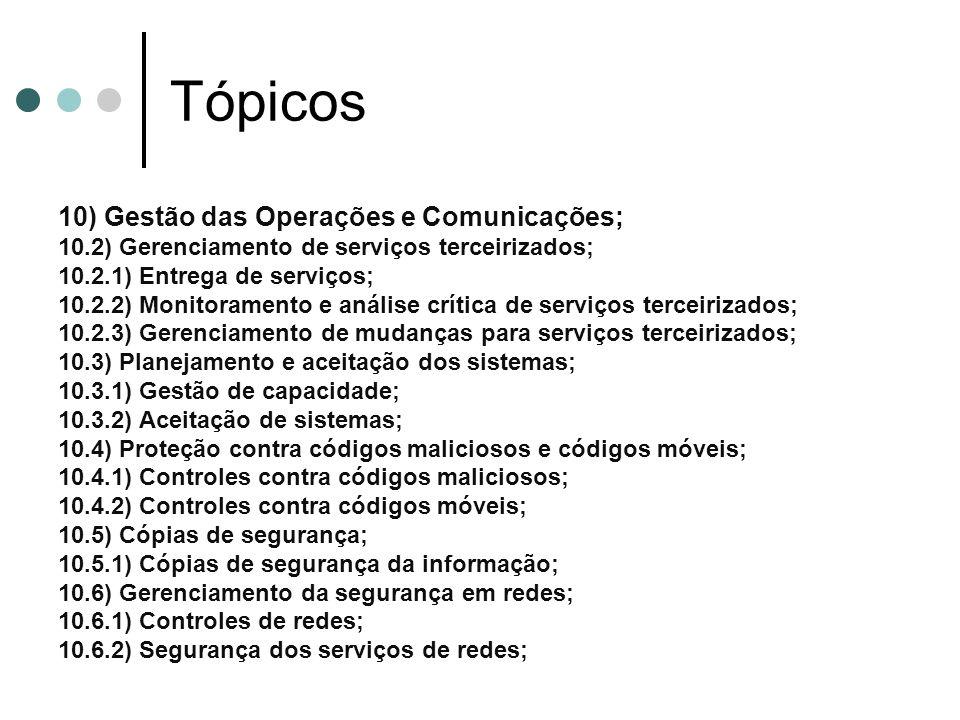 Tópicos 10) Gestão das Operações e Comunicações; 10.2) Gerenciamento de serviços terceirizados; 10.2.1) Entrega de serviços; 10.2.2) Monitoramento e análise crítica de serviços terceirizados; 10.2.3) Gerenciamento de mudanças para serviços terceirizados; 10.3) Planejamento e aceitação dos sistemas; 10.3.1) Gestão de capacidade; 10.3.2) Aceitação de sistemas; 10.4) Proteção contra códigos maliciosos e códigos móveis; 10.4.1) Controles contra códigos maliciosos; 10.4.2) Controles contra códigos móveis; 10.5) Cópias de segurança; 10.5.1) Cópias de segurança da informação; 10.6) Gerenciamento da segurança em redes; 10.6.1) Controles de redes; 10.6.2) Segurança dos serviços de redes;