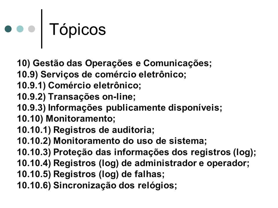 Tópicos 10) Gestão das Operações e Comunicações; 10.9) Serviços de comércio eletrônico; 10.9.1) Comércio eletrônico; 10.9.2) Transações on-line; 10.9.3) Informações publicamente disponíveis; 10.10) Monitoramento; 10.10.1) Registros de auditoria; 10.10.2) Monitoramento do uso de sistema; 10.10.3) Proteção das informações dos registros (log); 10.10.4) Registros (log) de administrador e operador; 10.10.5) Registros (log) de falhas; 10.10.6) Sincronização dos relógios;