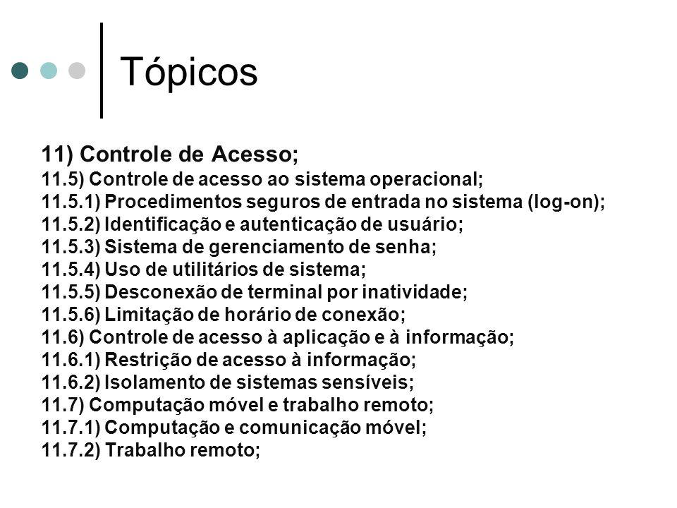 Tópicos 11) Controle de Acesso; 11.5) Controle de acesso ao sistema operacional; 11.5.1) Procedimentos seguros de entrada no sistema (log-on); 11.5.2) Identificação e autenticação de usuário; 11.5.3) Sistema de gerenciamento de senha; 11.5.4) Uso de utilitários de sistema; 11.5.5) Desconexão de terminal por inatividade; 11.5.6) Limitação de horário de conexão; 11.6) Controle de acesso à aplicação e à informação; 11.6.1) Restrição de acesso à informação; 11.6.2) Isolamento de sistemas sensíveis; 11.7) Computação móvel e trabalho remoto; 11.7.1) Computação e comunicação móvel; 11.7.2) Trabalho remoto;