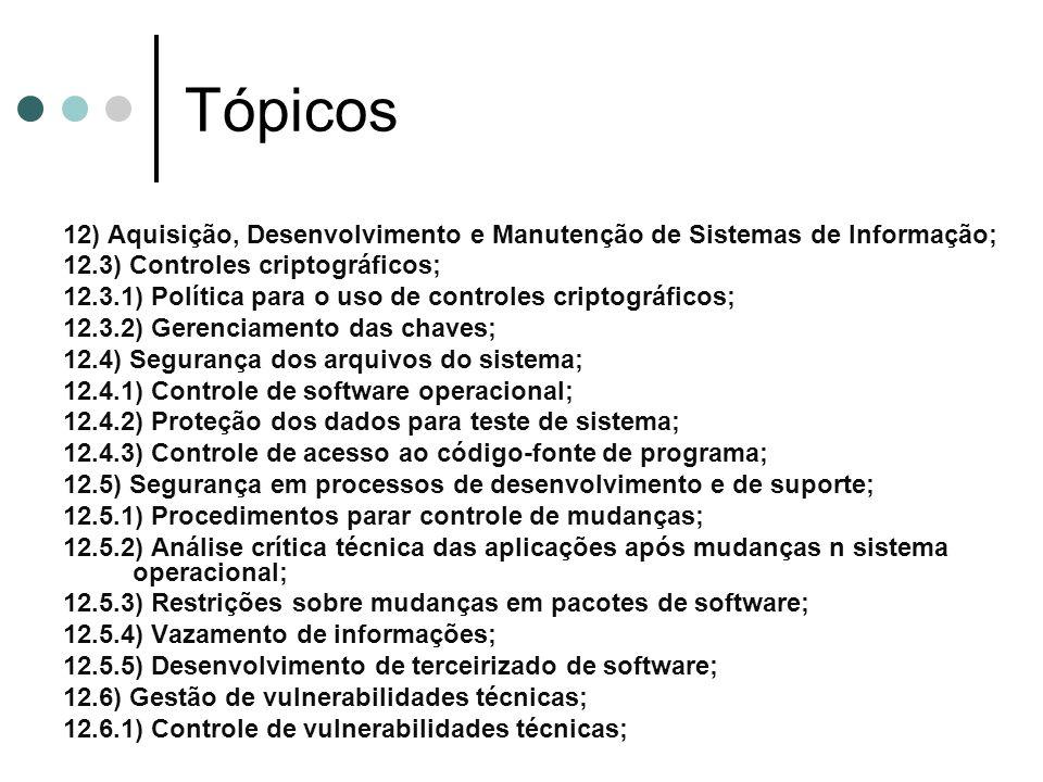 Tópicos 12) Aquisição, Desenvolvimento e Manutenção de Sistemas de Informação; 12.3) Controles criptográficos; 12.3.1) Política para o uso de controles criptográficos; 12.3.2) Gerenciamento das chaves; 12.4) Segurança dos arquivos do sistema; 12.4.1) Controle de software operacional; 12.4.2) Proteção dos dados para teste de sistema; 12.4.3) Controle de acesso ao código-fonte de programa; 12.5) Segurança em processos de desenvolvimento e de suporte; 12.5.1) Procedimentos parar controle de mudanças; 12.5.2) Análise crítica técnica das aplicações após mudanças n sistema operacional; 12.5.3) Restrições sobre mudanças em pacotes de software; 12.5.4) Vazamento de informações; 12.5.5) Desenvolvimento de terceirizado de software; 12.6) Gestão de vulnerabilidades técnicas; 12.6.1) Controle de vulnerabilidades técnicas;