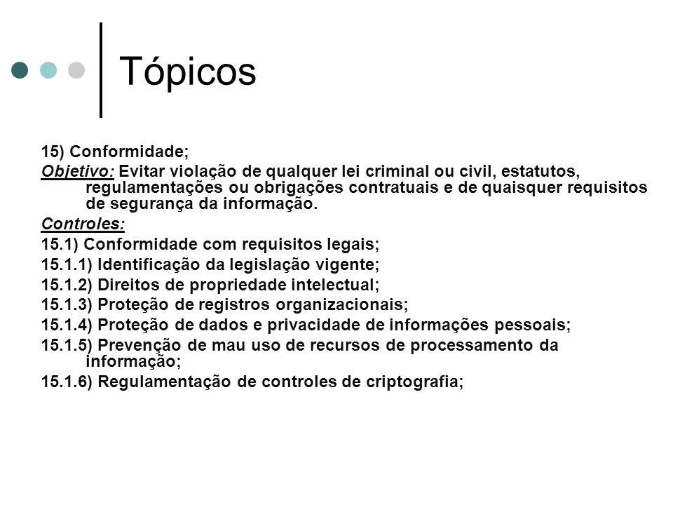 Tópicos 15) Conformidade; Objetivo: Evitar violação de qualquer lei criminal ou civil, estatutos, regulamentações ou obrigações contratuais e de quaisquer requisitos de segurança da informação.