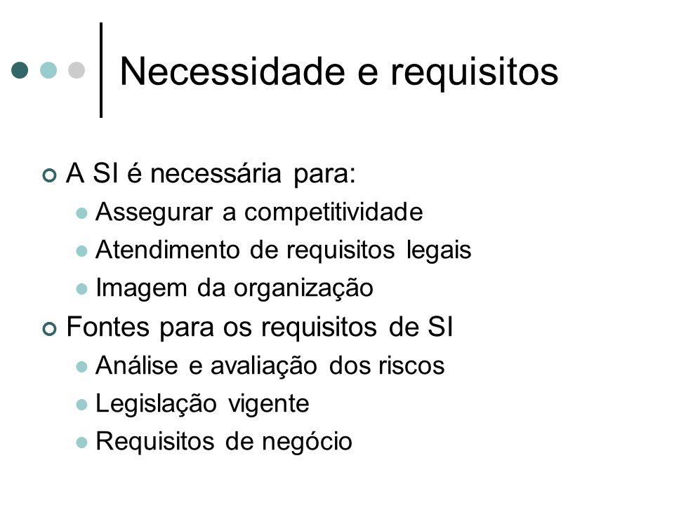 Necessidade e requisitos A SI é necessária para: Assegurar a competitividade Atendimento de requisitos legais Imagem da organização Fontes para os requisitos de SI Análise e avaliação dos riscos Legislação vigente Requisitos de negócio