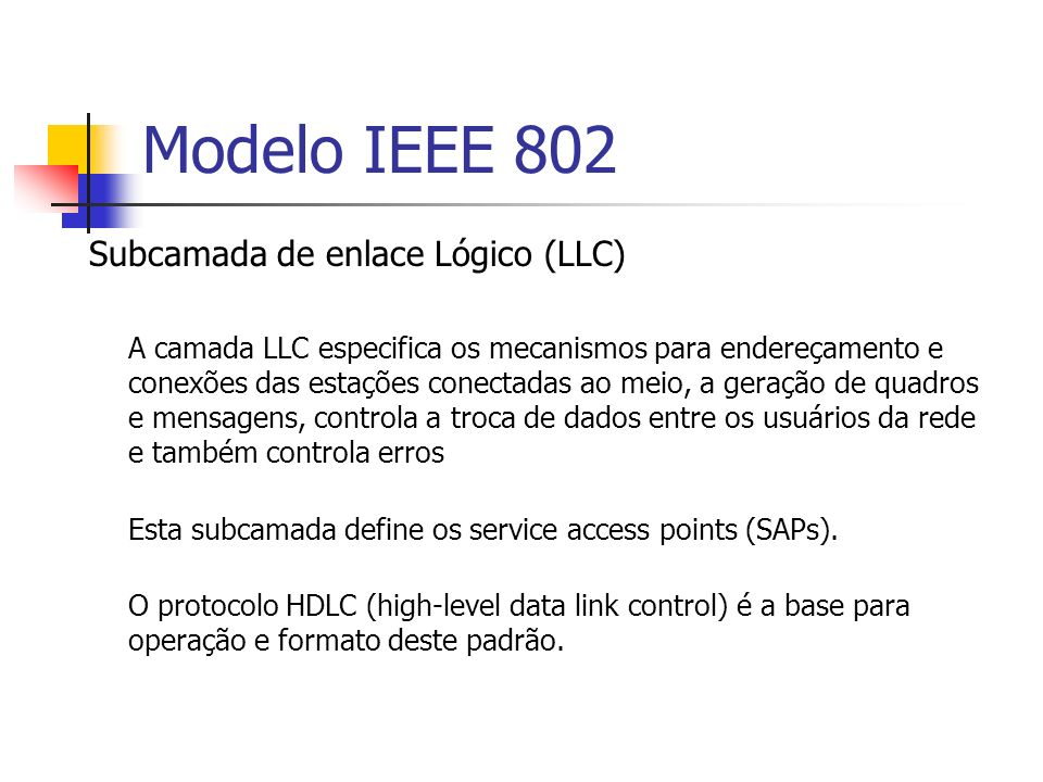 Modelo IEEE 802 Subcamada de enlace Lógico (LLC) Provê serviço de comunicação de quadros.