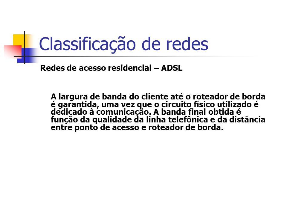 Classificação de redes Redes de acesso residencial – ADSL A largura de banda do cliente até o roteador de borda é garantida, uma vez que o circuito físico utilizado é dedicado à comunicação.