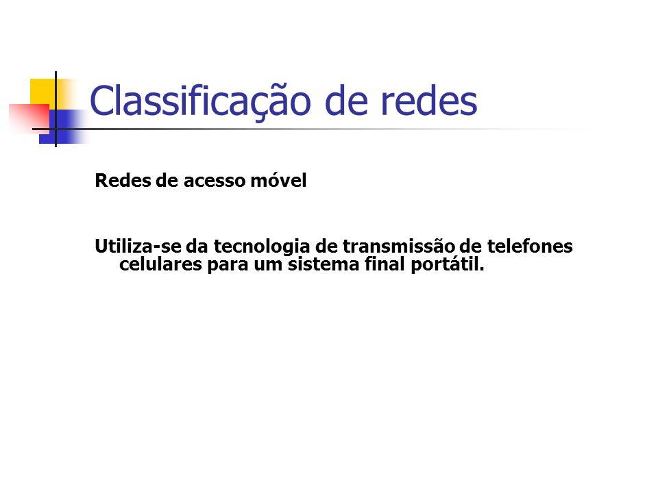Classificação de redes Redes de acesso móvel Utiliza-se da tecnologia de transmissão de telefones celulares para um sistema final portátil.