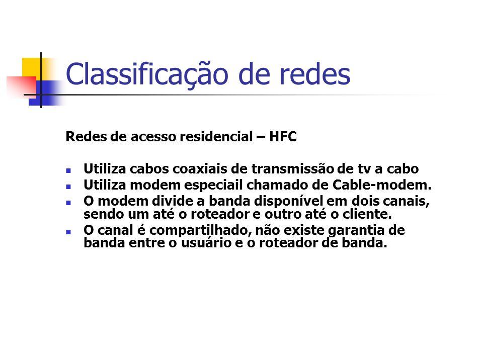 Classificação de redes Redes de acesso residencial – HFC Utiliza cabos coaxiais de transmissão de tv a cabo Utiliza modem especiail chamado de Cable-modem.