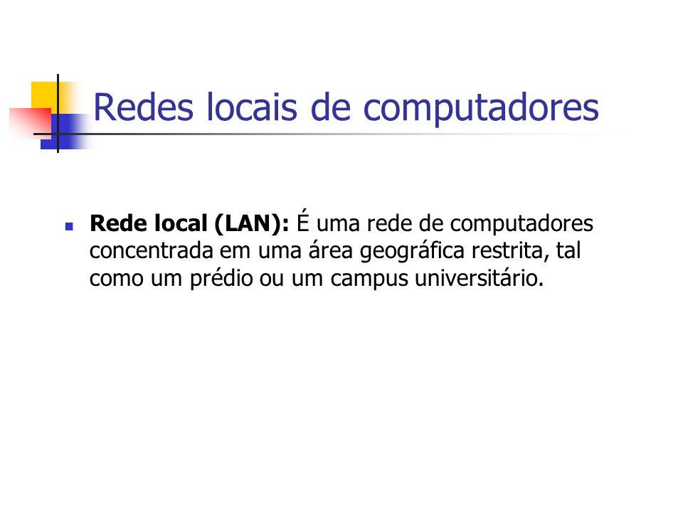 Redes locais de computadores Rede local (LAN): É uma rede de computadores concentrada em uma área geográfica restrita, tal como um prédio ou um campus universitário.