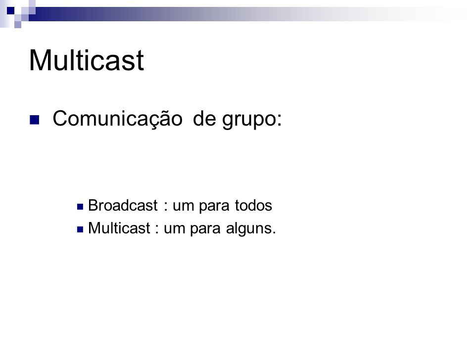 Multicast Comunicação de grupo: Broadcast : um para todos Multicast : um para alguns.