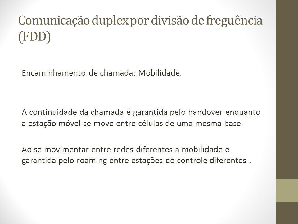 Comunicação duplex por divisão de freguência (FDD) Encaminhamento de chamada: Mobilidade. A continuidade da chamada é garantida pelo handover enquanto