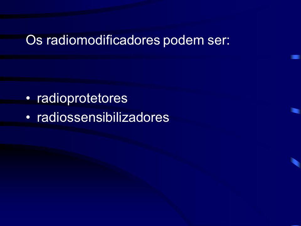 Os radiomodificadores podem ser: radioprotetores radiossensibilizadores
