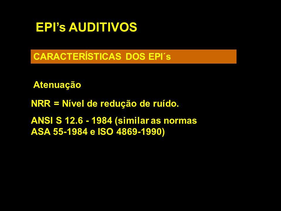 EPIs AUDITIVOS CARACTERÍSTICAS DOS EPI´s Atenuação NRR = Nível de redução de ruído. ANSI S 12.6 - 1984 (similar as normas ASA 55-1984 e ISO 4869-1990)