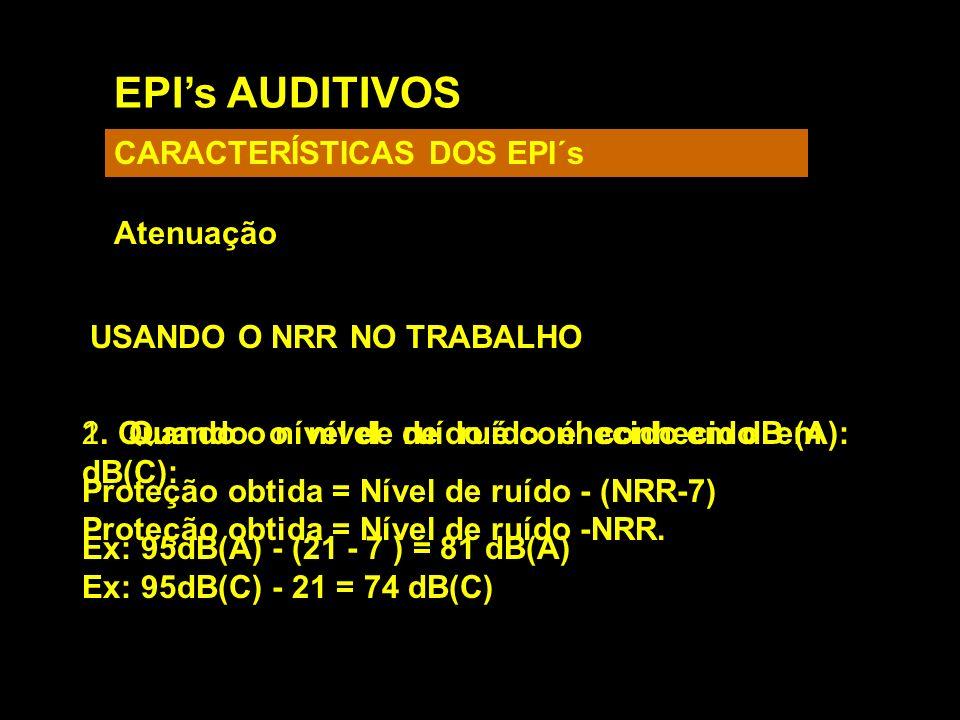 EPIs AUDITIVOS CARACTERÍSTICAS DOS EPI´s Atenuação USANDO O NRR NO TRABALHO 1. Quando o nível de ruído é conhecido em dB(C): Proteção obtida = Nível d