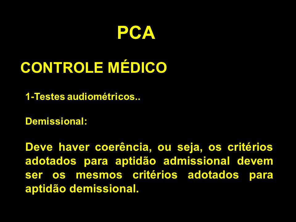 PCA CONTROLE MÉDICO 1-Testes audiométricos.. Demissional: Deve haver coerência, ou seja, os critérios adotados para aptidão admissional devem ser os m