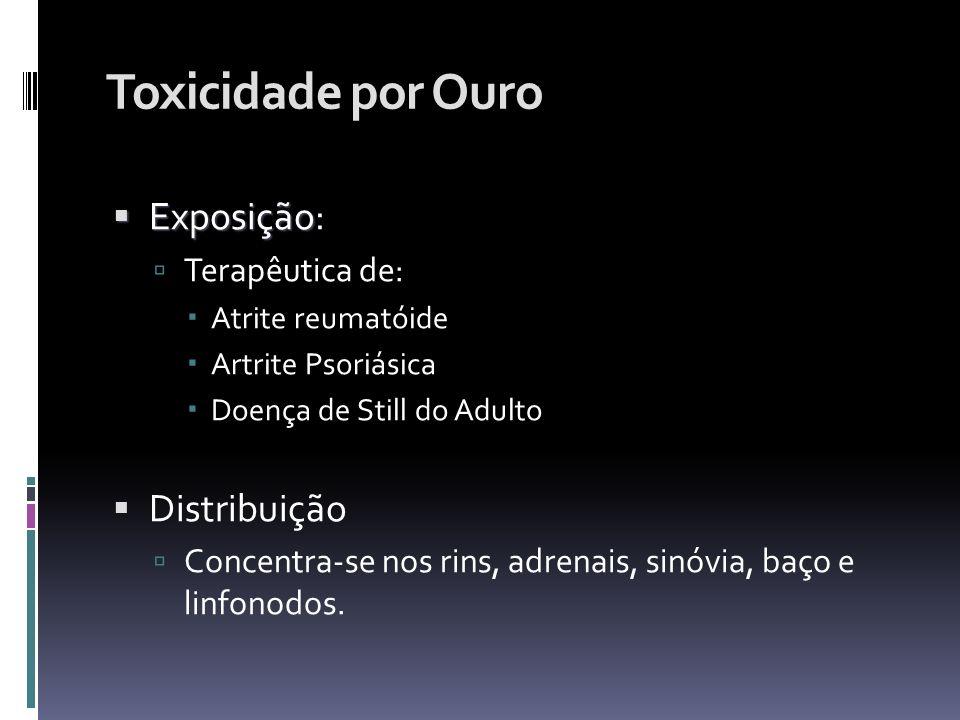 Toxicidade por Ouro Exposição Exposição: Terapêutica de: Atrite reumatóide Artrite Psoriásica Doença de Still do Adulto Distribuição Concentra-se nos