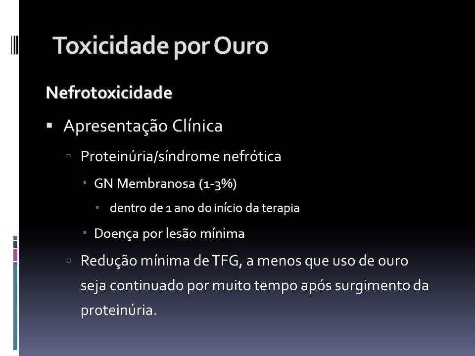 Toxicidade por Ouro Nefrotoxicidade Apresentação Clínica Proteinúria/síndrome nefrótica GN Membranosa (1-3%) dentro de 1 ano do início da terapia Doen