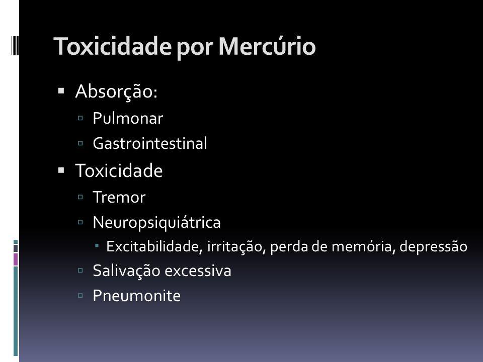 Toxicidade por Mercúrio Absorção: Pulmonar Gastrointestinal Toxicidade Tremor Neuropsiquiátrica Excitabilidade, irritação, perda de memória, depressão